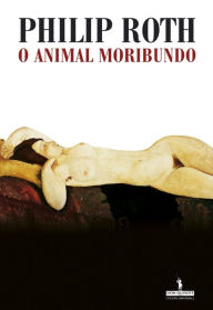 O Animal Moribundo (The Dying Animal) - Philip Roth