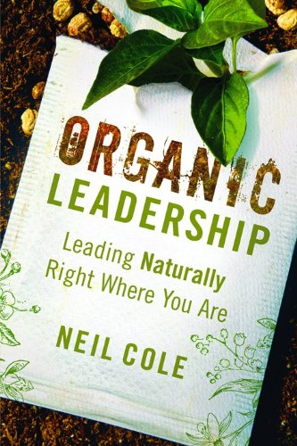 Organic Leadership: Leading Naturally Right Where You Are - Neil Cole